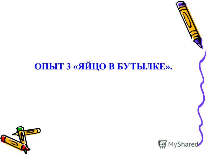 ОПЫТ 3 «ЯЙЦО В БУТЫЛКЕ».