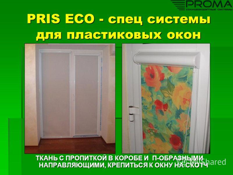 PRIS ECO - спец системы для пластиковых окон ТКАНЬ С ПРОПИТКОЙ В КОРОБЕ И П-ОБРАЗНЫМИ НАПРАВЛЯЮЩИМИ, КРЕПИТЬСЯ К ОКНУ НА СКОТЧ