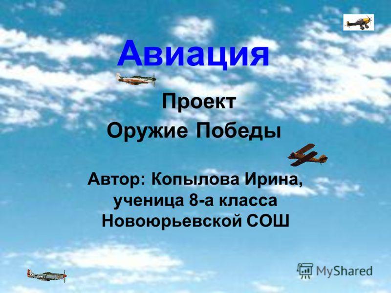 Авиация Проект Оружие Победы Автор: Копылова Ирина, ученица 8-а класса Новоюрьевской СОШ