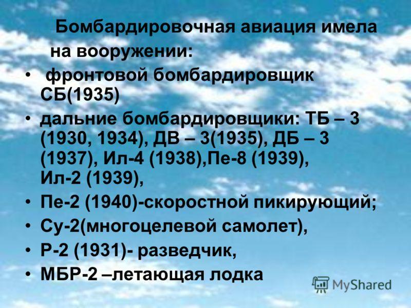 Бомбардировочная авиация имела на вооружении: фронтовой бомбардировщик СБ(1935) дальние бомбардировщики: ТБ – 3 (1930, 1934), ДВ – 3(1935), ДБ – 3 (1937), Ил-4 (1938),Пе-8 (1939), Ил-2 (1939), Пе-2 (1940)-скоростной пикирующий; Су-2(многоцелевой само