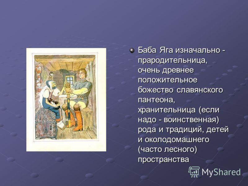 Баба Яга изначально - прародительница, очень древнее положительное божество славянского пантеона, хранительница (если надо - воинственная) рода и традиций, детей и околодомашнего (часто лесного) пространства