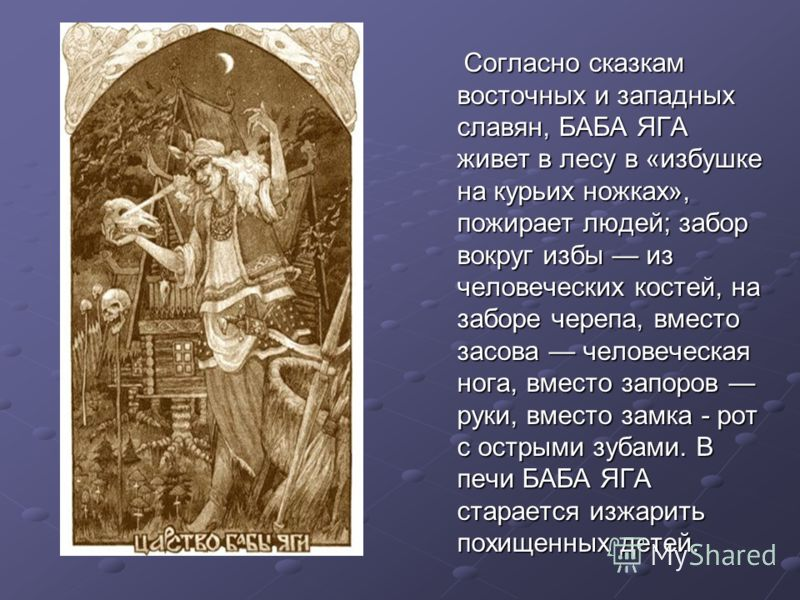 Согласно сказкам восточных и западных славян, БАБА ЯГА живет в лесу в «избушке на курьих ножках», пожирает людей; забор вокруг избы из человеческих костей, на заборе черепа, вместо засова человеческая нога, вместо запоров руки, вместо замка - рот с о