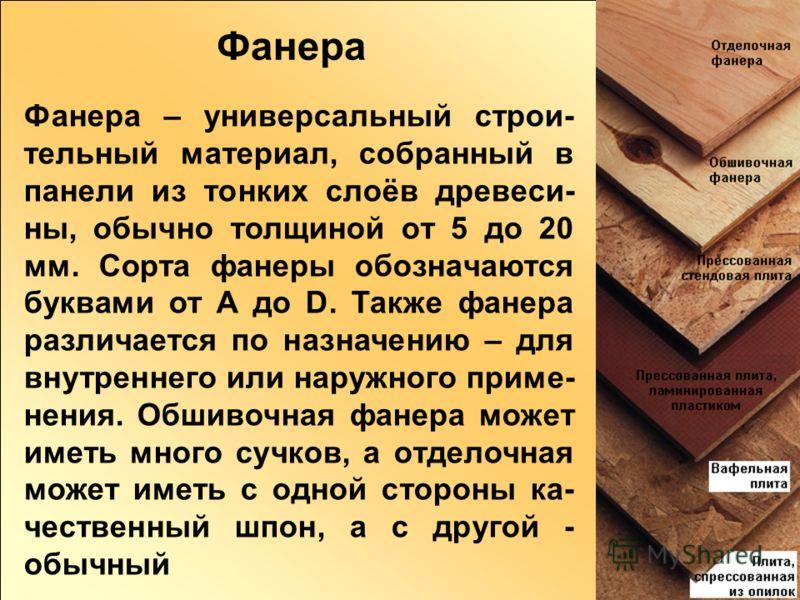 Фанера – универсальный строи- тельный материал, собранный в панели из тонких слоёв древеси- ны, обычно толщиной от 5 до 20 мм. Сорта фанеры обозначаются буквами от A до D. Также фанера различается по назначению – для внутреннего или наружного приме-