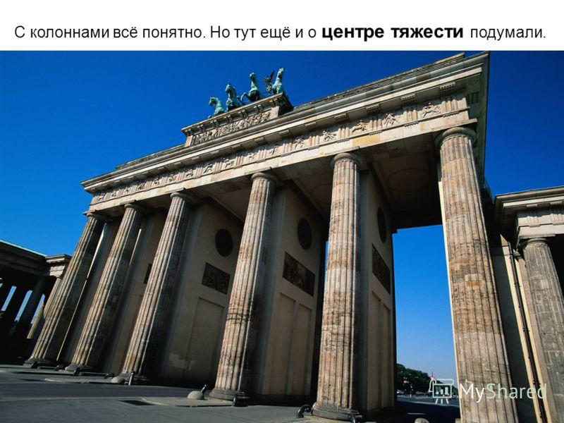 С колоннами всё понятно. Но тут ещё и о центре тяжести подумали.