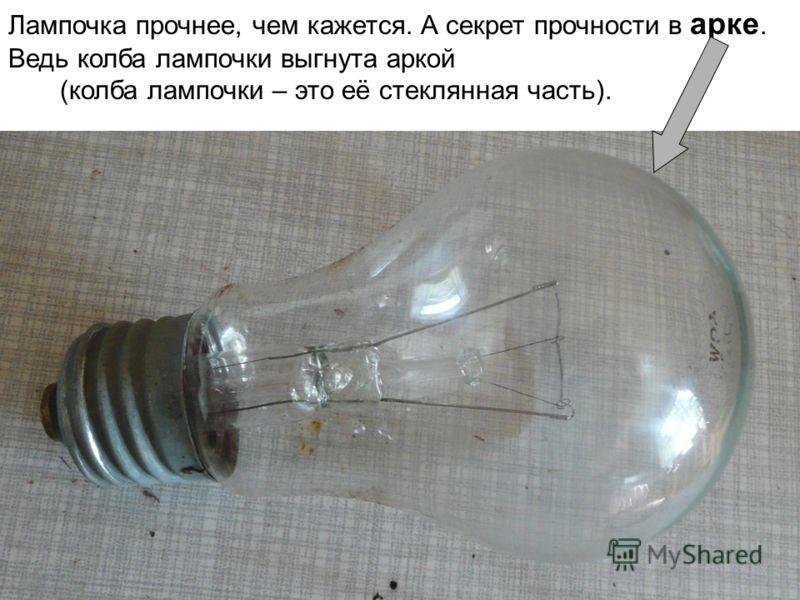 Лампочка прочнее, чем кажется. А секрет прочности в арке. Ведь колба лампочки выгнута аркой (колба лампочки – это её стеклянная часть).