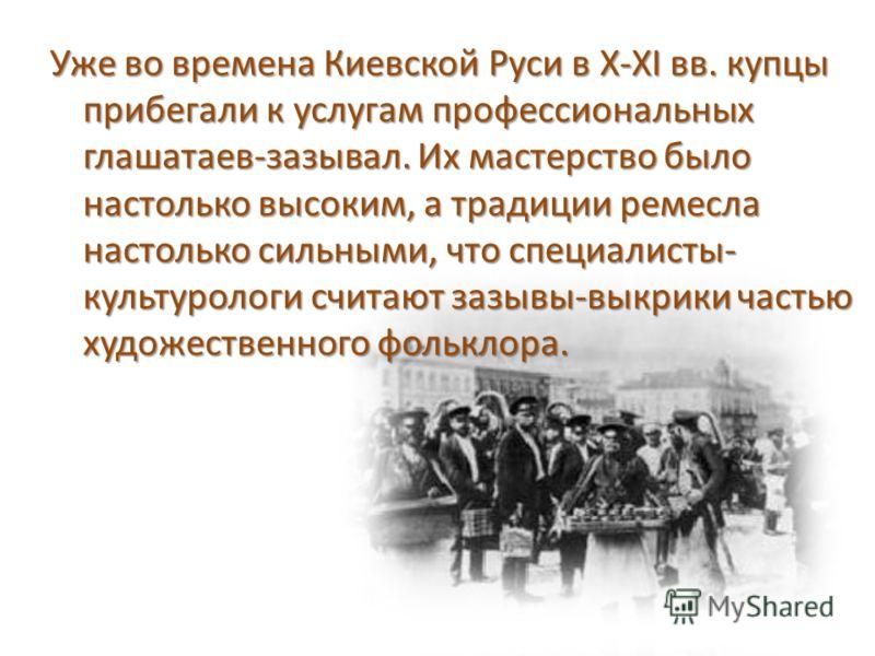 Уже во времена Киевской Руси в X-XI вв. купцы прибегали к услугам профессиональных глашатаев-зазывал. Их мастерство было настолько высоким, а традиции ремесла настолько сильными, что специалисты- культурологи считают зазывы-выкрики частью художествен