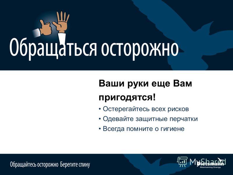Ваши руки еще Вам пригодятся! Остерегайтесь всех рисков Одевайте защитные перчатки Всегда помните о гигиене