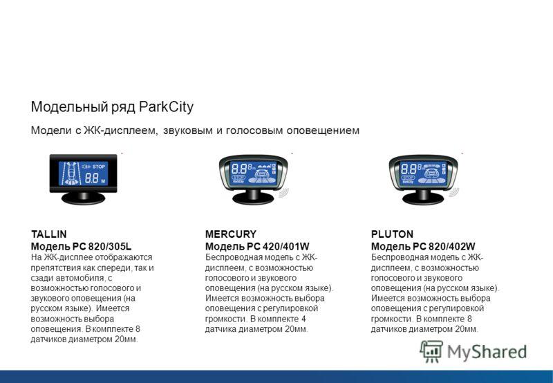 Парковочные радары ParkCity Модельный ряд ParkCity Модели с ЖК-дисплеем, звуковым и голосовым оповещением MERCURY Модель РС 420/401W Беспроводная модель с ЖК- дисплеем, с возможностью голосового и звукового оповещения (на русском языке). Имеется возм