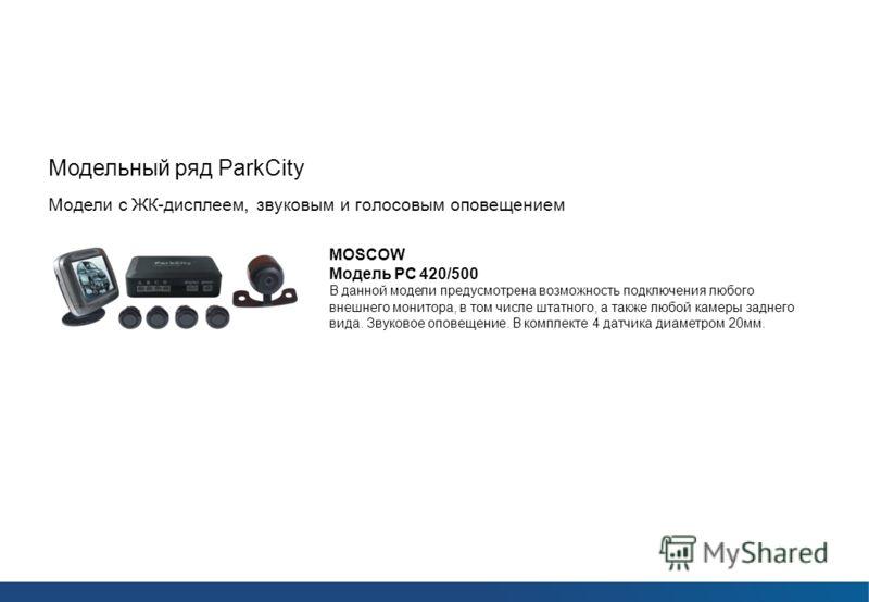 Парковочные радары ParkCity Модельный ряд ParkCity Модели с ЖК-дисплеем, звуковым и голосовым оповещением MOSCOW Модель РС 420/500 В данной модели предусмотрена возможность подключения любого внешнего монитора, в том числе штатного, а также любой кам