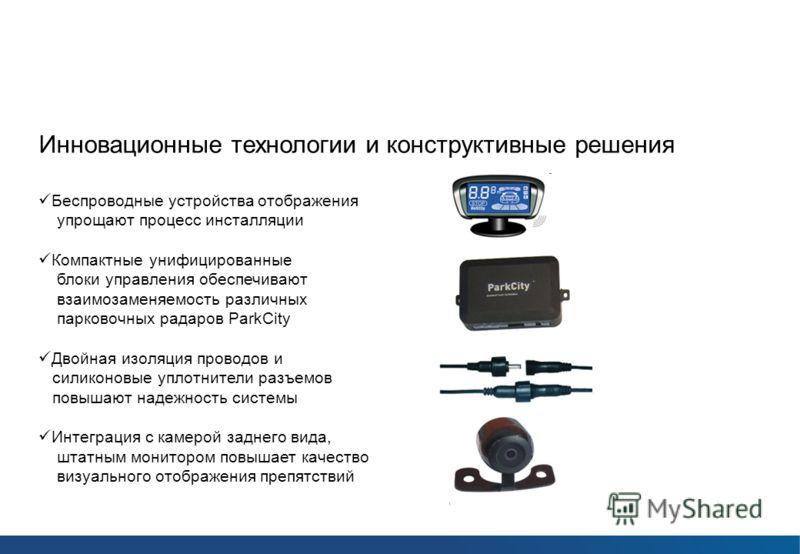 Парковочные радары ParkCity Инновационные технологии и конструктивные решения Беспроводные устройства отображения упрощают процесс инсталляции Компактные унифицированные блоки управления обеспечивают взаимозаменяемость различных парковочных радаров P