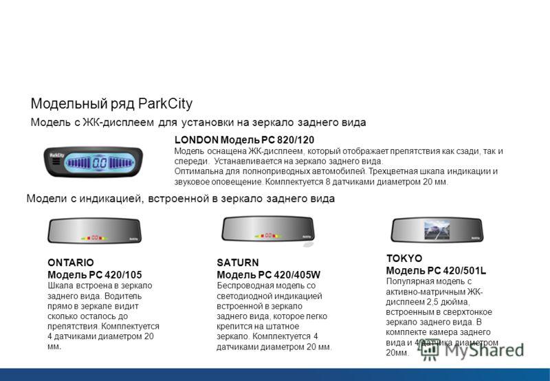 Парковочные радары ParkCity Модельный ряд ParkCity Модель с ЖК-дисплеем для установки на зеркало заднего вида LONDON Модель РС 820/120 Модель оснащена ЖК-дисплеем, который отображает препятствия как сзади, так и спереди. Устанавливается на зеркало за