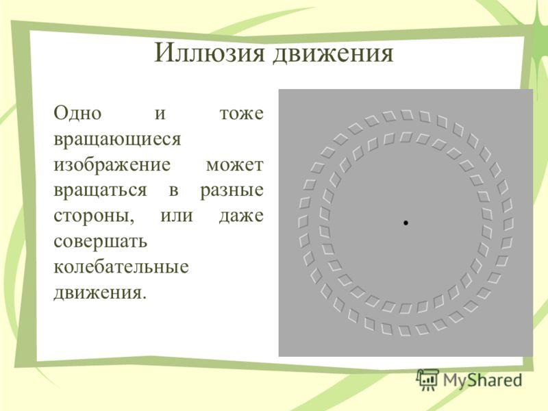 Иллюзия движения Одно и тоже вращающиеся изображение может вращаться в разные стороны, или даже совершать колебательные движения.