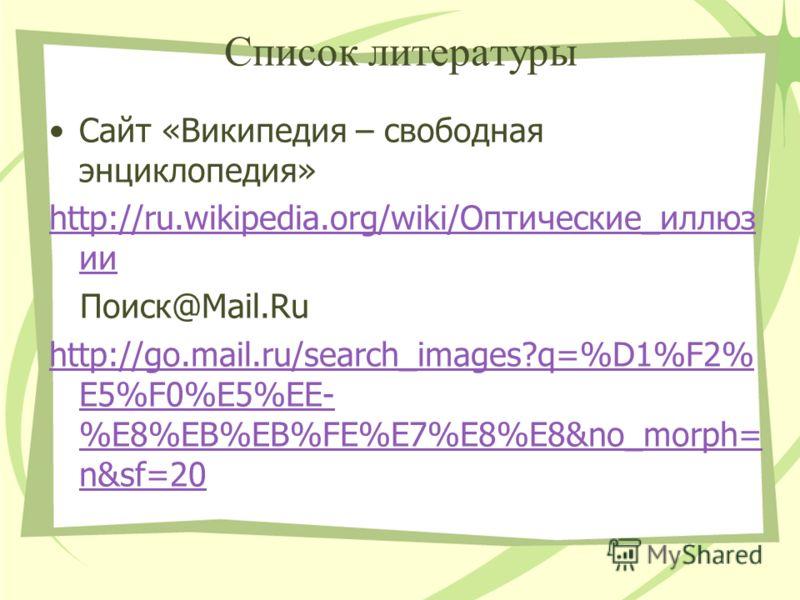 Список литературы Сайт «Википедия – свободная энциклопедия» http://ru.wikipedia.org/wiki/Оптические_иллюз ии Поиск@Mail.Ru http://go.mail.ru/search_images?q=%D1%F2% E5%F0%E5%EE- %E8%EB%EB%FE%E7%E8%E8&no_morph= n&sf=20