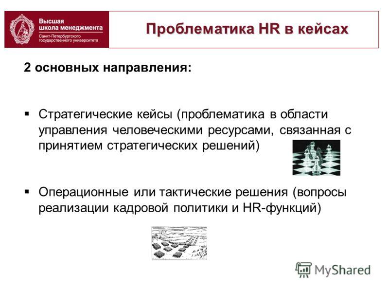 Проблематика HR в кейсах Проблематика HR в кейсах 2 основных направления: Стратегические кейсы (проблематика в области управления человеческими ресурсами, связанная с принятием стратегических решений) Операционные или тактические решения (вопросы реа