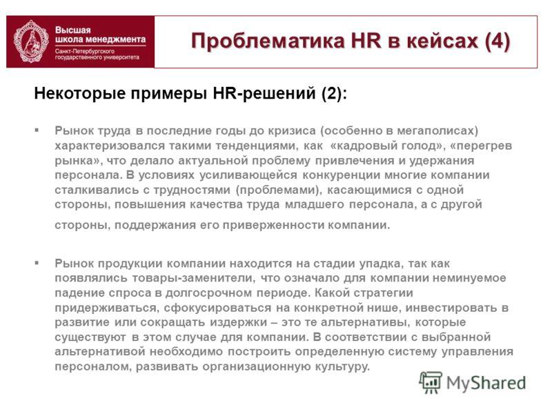 Проблематика HR в кейсах (4) Проблематика HR в кейсах (4) Некоторые примеры HR-решений (2): Рынок труда в последние годы до кризиса (особенно в мегаполисах) характеризовался такими тенденциями, как «кадровый голод», «перегрев рынка», что делало актуа