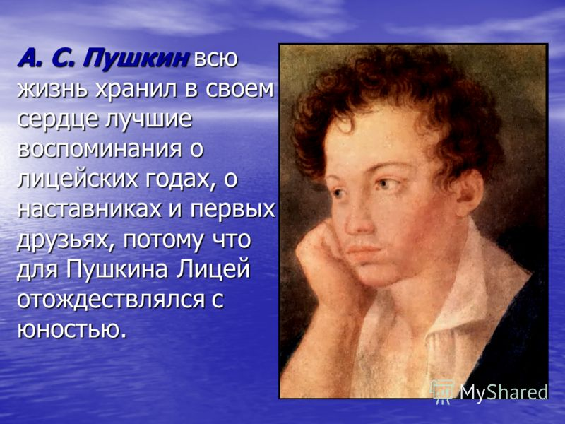 А. С. Пушкин всю жизнь хранил в своем сердце лучшие воспоминания о лицейских годах, о наставниках и первых друзьях, потому что для Пушкина Лицей отождествлялся с юностью.