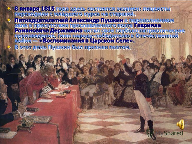 8 января 1815 года здесь состоялся экзамен: лицеисты переходили с младшего курса на старший. 8 января 1815 года здесь состоялся экзамен: лицеисты переходили с младшего курса на старший. Пятнадцатилетний Александр Пушкин в переполненном зале в присутс