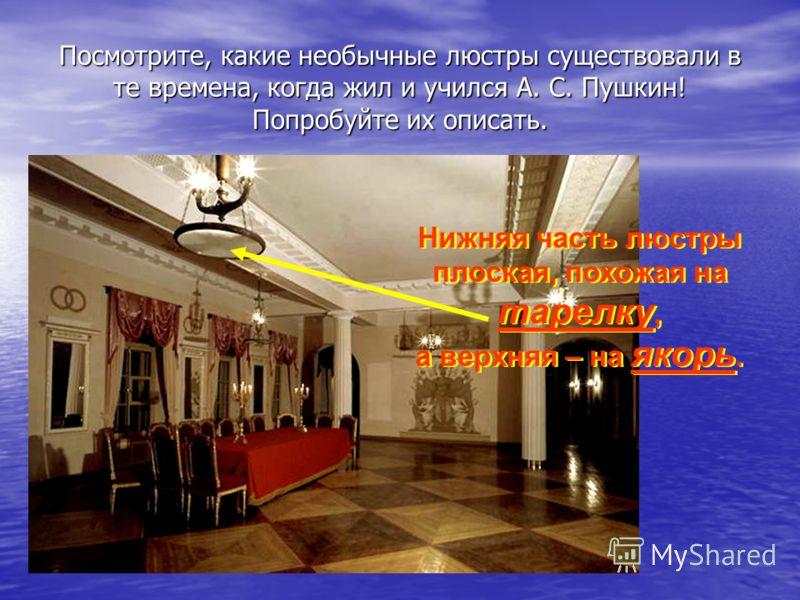 Посмотрите, какие необычные люстры существовали в те времена, когда жил и учился А. С. Пушкин! Попробуйте их описать. Нижняя часть люстры плоская, похожая на тарелку, а верхняя – на якорь. Нижняя часть люстры плоская, похожая на тарелку, а верхняя –