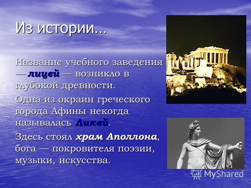 Из истории… Название учебного заведения лицей возникло в глубокой древности. Одна из окраин греческого города Афины некогда называлась Ликей. Здесь стоял храм Аполлона, бога покровителя поэзии, музыки, искусства.