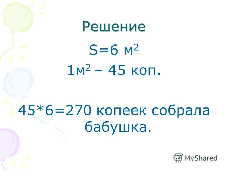 Решение S=6 м 2 1м 2 – 45 коп. 45*6=270 копеек собрала бабушка.