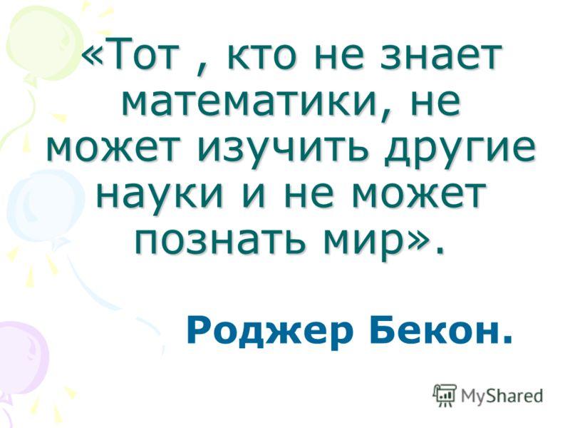 «Тот, кто не знает математики, не может изучить другие науки и не может познать мир». Роджер Бекон.