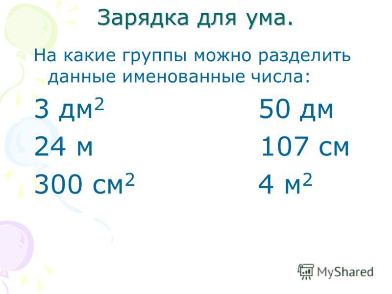 Зарядка для ума. На какие группы можно разделить данные именованные числа: 3 дм 2 50 дм 24 м 107 см 300 см 2 4 м 2