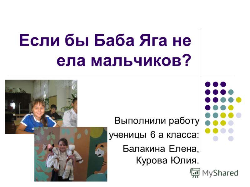 Если бы Баба Яга не ела мальчиков? Выполнили работу ученицы 6 а класса: Балакина Елена, Курова Юлия.