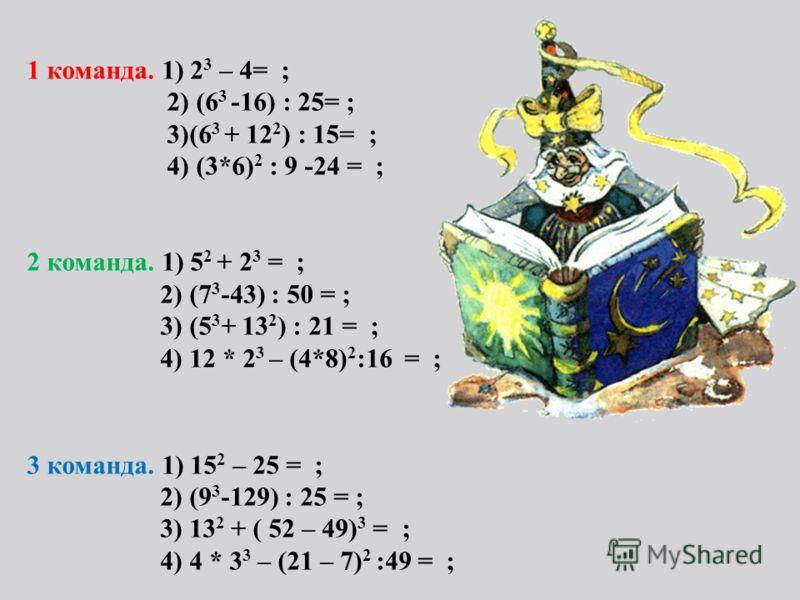 1 команда. 1) 2 3 – 4= ; 2) (6 3 -16) : 25= ; 3)(6 3 + 12 2 ) : 15= ; 4) (3*6) 2 : 9 -24 = ; 2 команда. 1) 5 2 + 2 3 = ; 2) (7 3 -43) : 50 = ; 3) (5 3 + 13 2 ) : 21 = ; 4) 12 * 2 3 – (4*8) 2 :16 = ; 3 команда. 1) 15 2 – 25 = ; 2) (9 3 -129) : 25 = ;