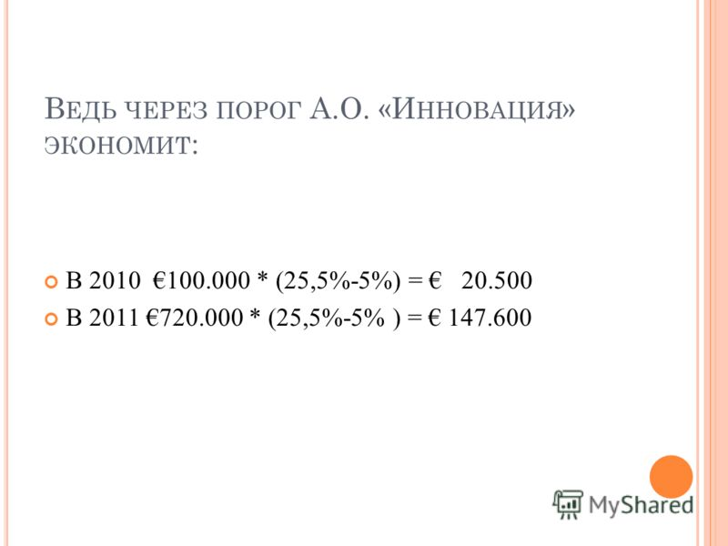 В ЕДЬ ЧЕРЕЗ ПОРОГ А.О. «И ННОВАЦИЯ » ЭКОНОМИТ : В 2010 100.000 * (25,5%-5%) = 20.500 В 2011 720.000 * (25,5%-5% ) = 147.600