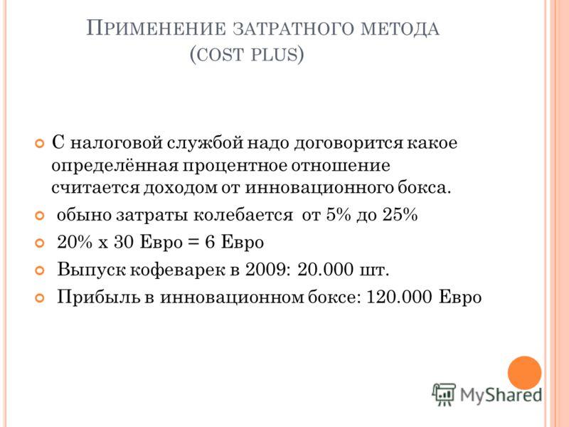 П РИМЕНЕНИЕ ЗАТРАТНОГО МЕТОДА ( COST PLUS ) С налоговой службой надо договорится какое определённая процентное отношение считается доходом от инновационного бокса. обыно затраты колебается от 5% до 25% 20% х 30 Евро = 6 Евро Выпуск кофеварек в 2009:
