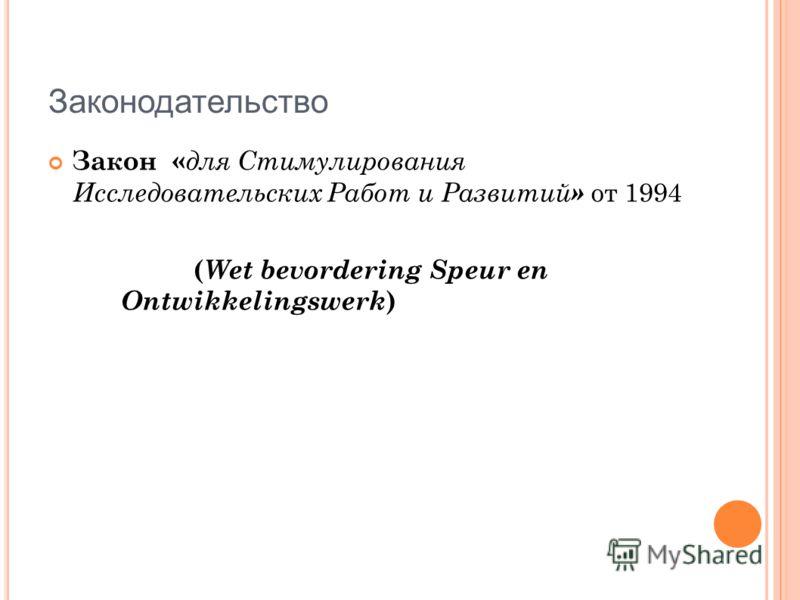 Законодательство Закон « для Стимулирования Исследовательских Работ и Развитий » от 1994 ( Wet bevordering Speur en Ontwikkelingswerk )