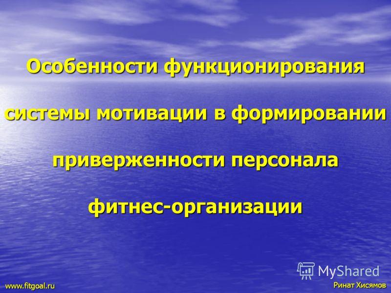 Особенности функционирования системы мотивации в формировании приверженности персонала фитнес-организации Ринат Хисямов Ринат Хисямов www.fitgoal.ru