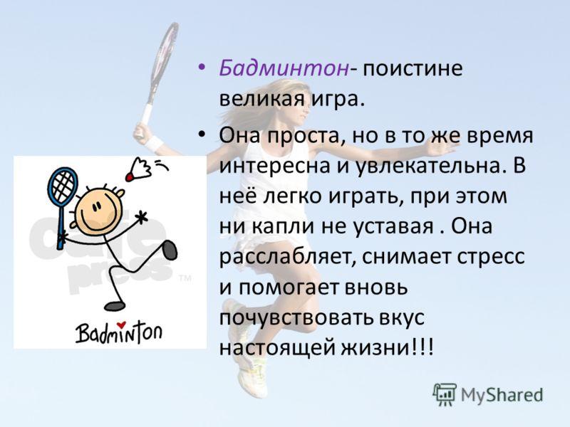 Бадминтон- поистине великая игра. Она проста, но в то же время интересна и увлекательна. В неё легко играть, при этом ни капли не уставая. Она расслабляет, снимает стресс и помогает вновь почувствовать вкус настоящей жизни!!!