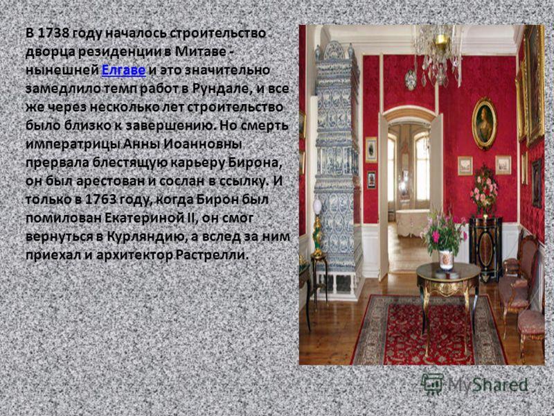 В 1738 году началось строительство дворца резиденции в Митаве - нынешней Елгаве и это значительно замедлило темп работ в Рундале, и все же через несколько лет строительство было близко к завершению. Но смерть императрицы Анны Иоанновны прервала блест