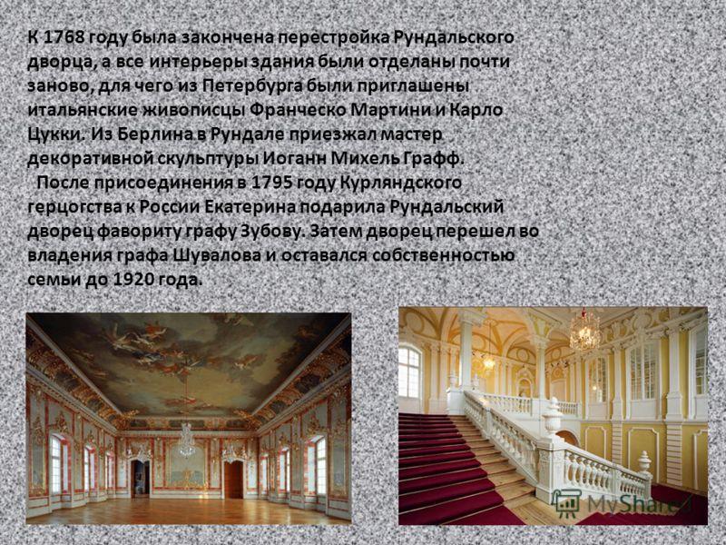 К 1768 году была закончена перестройка Рундальского дворца, а все интерьеры здания были отделаны почти заново, для чего из Петербурга были приглашены итальянские живописцы Франческо Мартини и Карло Цукки. Из Берлина в Рундале приезжал мастер декорати
