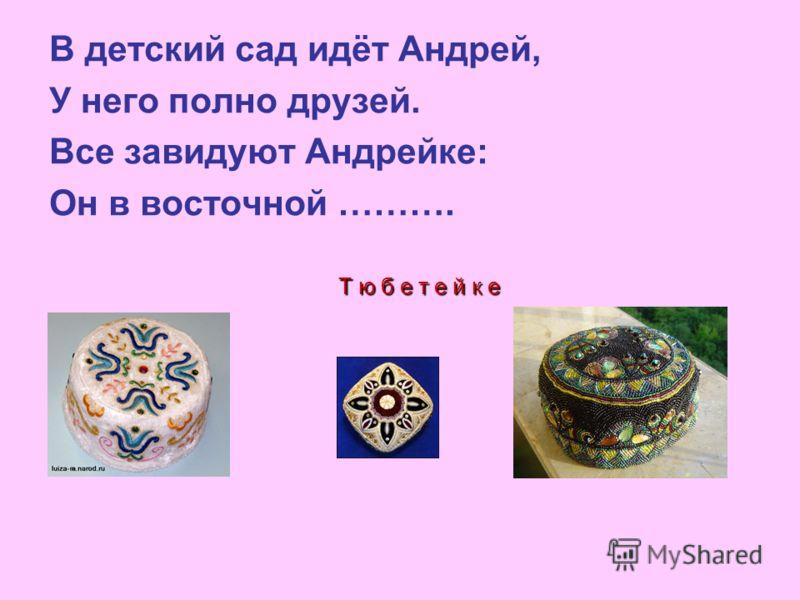 В детский сад идёт Андрей, У него полно друзей. Все завидуют Андрейке: Он в восточной ………. Т ю б е т е й к е