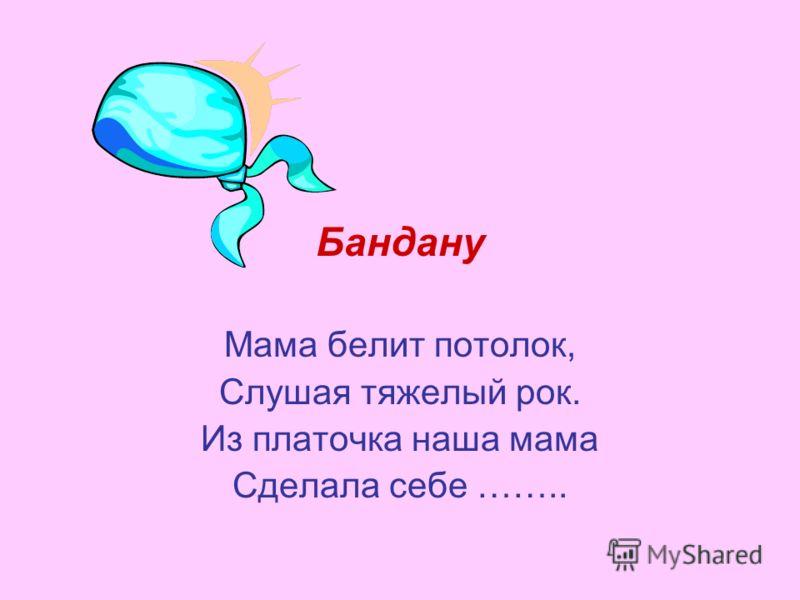 Бандану Мама белит потолок, Слушая тяжелый рок. Из платочка наша мама Сделала себе ……..