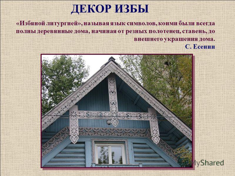 «Избяной литургией», называя язык символов, коими были всегда полны деревянные дома, начиная от резных полотенец, ставень, до внешнего украшения дома. С. Есенин ДЕКОР ИЗБЫ