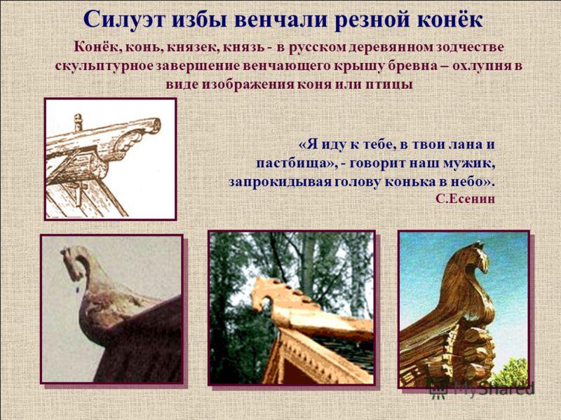 Конёк, конь, князек, князь - в русском деревянном зодчестве скульптурное завершение венчающего крышу бревна – охлупня в виде изображения коня или птицы «Я иду к тебе, в твои лана и пастбища», - говорит наш мужик, запрокидывая голову конька в небо». С