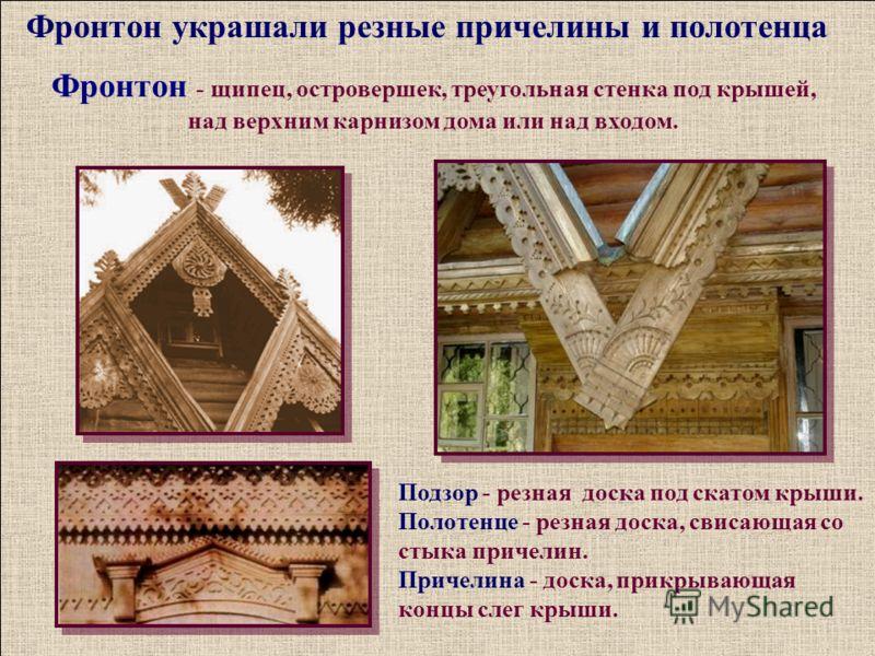 Фронтон украшали резные причелины и полотенца Подзор - резная доска под скатом крыши. Полотенце - резная доска, свисающая со стыка причелин. Причелина - доска, прикрывающая концы слег крыши. Фронтон - щипец, островершек, треугольная стенка под крышей