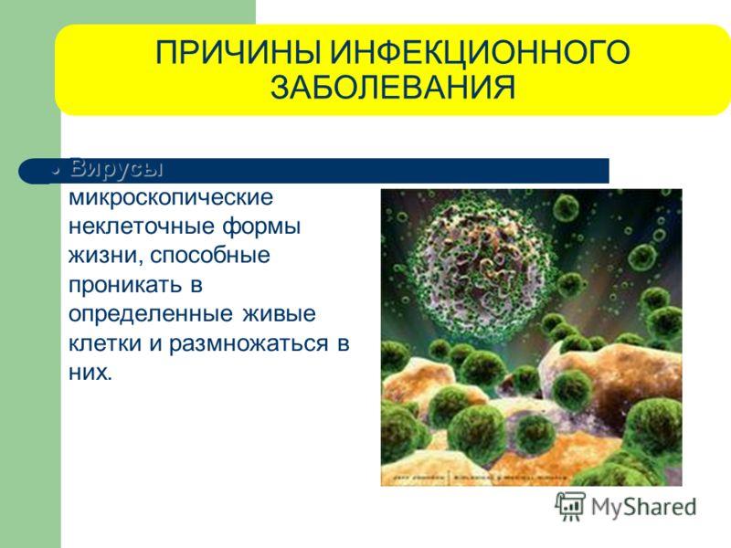 ПРИЧИНЫ ИНФЕКЦИОННОГО ЗАБОЛЕВАНИЯ Вирусы Вирусы - микроскопические неклеточные формы жизни, способные проникать в определенные живые клетки и размножаться в них.