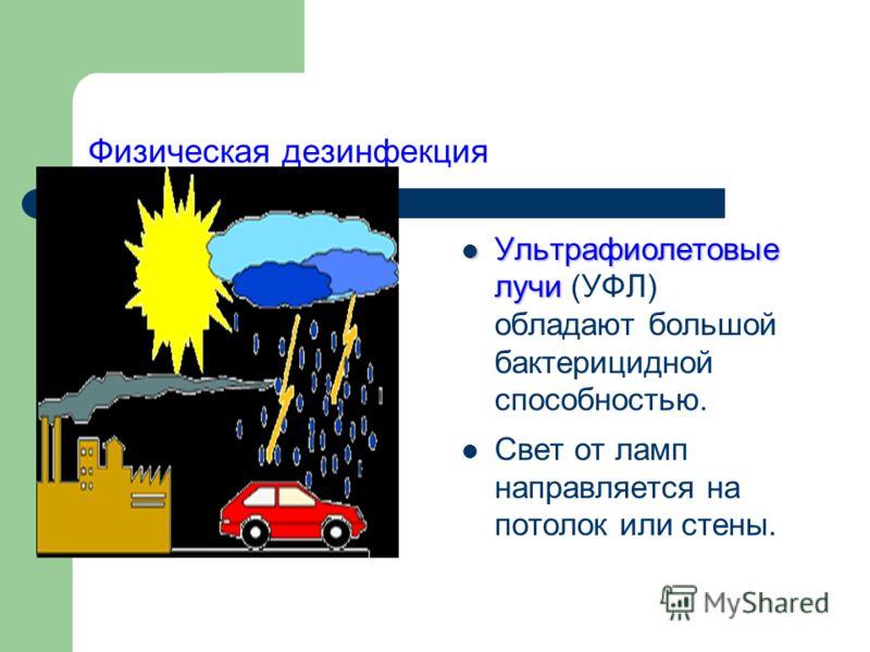 Физическая дезинфекция Ультрафиолетовые лучи Ультрафиолетовые лучи (УФЛ) обладают большой бактерицидной способностью. Свет от ламп направляется на потолок или стены.