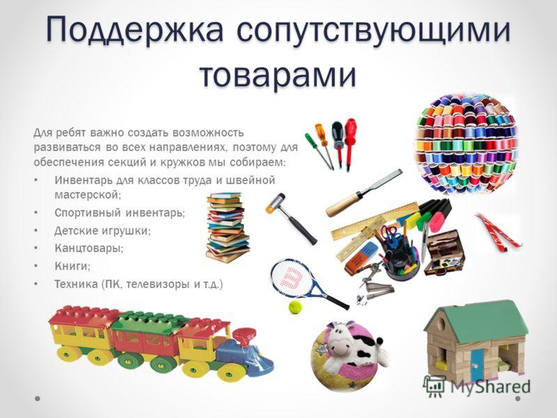 Поддержка сопутствующими товарами Для ребят важно создать возможность развиваться во всех направлениях, поэтому для обеспечения секций и кружков мы собираем: Инвентарь для классов труда и швейной мастерской; Спортивный инвентарь; Детские игрушки; Кан