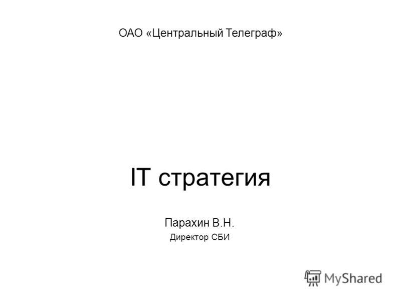 IT стратегия Парахин В.Н. Директор СБИ ОАО «Центральный Телеграф»