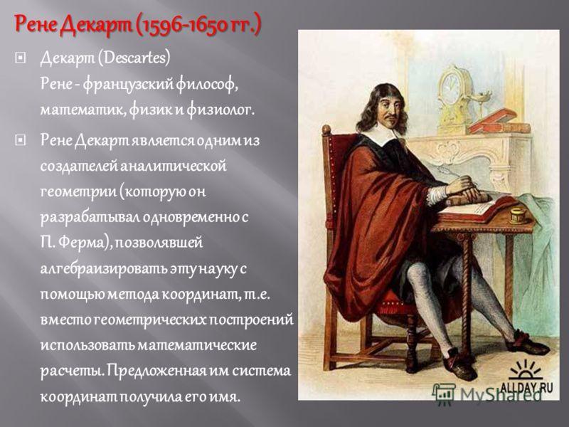 Рене Декарт (1596-1650 гг.) Декарт (Descartes) Рене французский философ, математик, физик и физиолог. Рене Декарт является одним из создателей аналитической геометрии (которую он разрабатывал одновременно с П. Ферма), позволявшей алгебраизировать эту