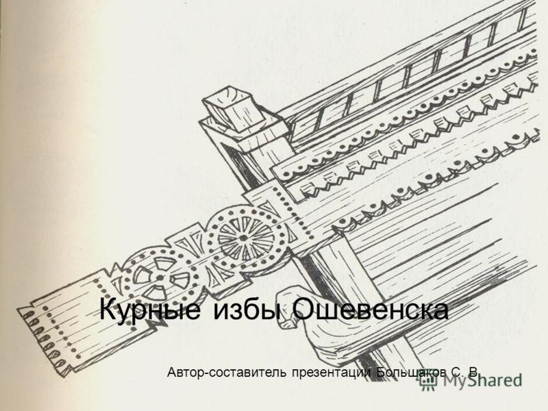 Курные избы Ошевенска Автор-составитель презентации Большаков С. В.