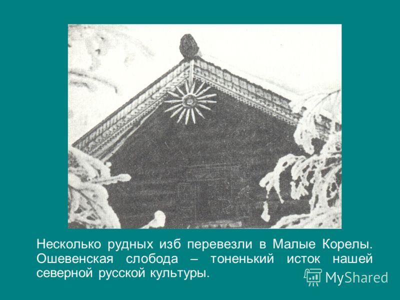 Несколько рудных изб перевезли в Малые Корелы. Ошевенская слобода – тоненький исток нашей северной русской культуры.