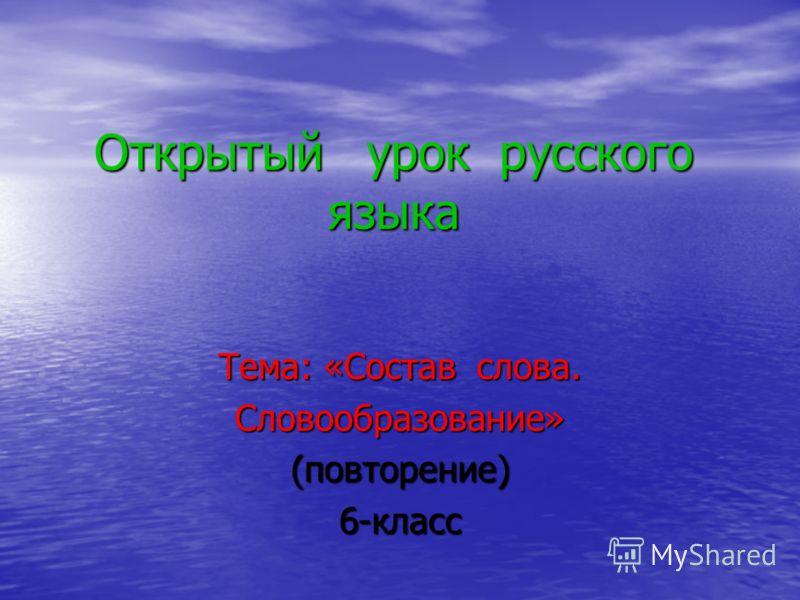 Открытый урок русского языка Тема: «Состав слова. Словообразование»(повторение)6-класс