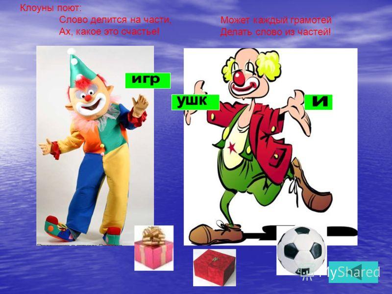 Клоуны поют: Слово делится на части, Ах, какое это счастье! Может каждый грамотей Делать слово из частей!