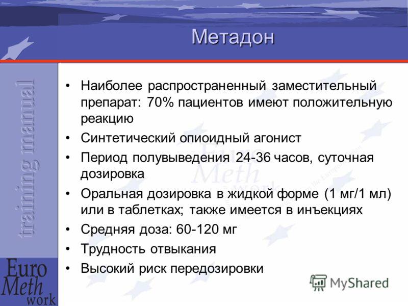 Метадон Наиболее распространенный заместительный препарат: 70% пациентов имеют положительную реакцию Синтетический опиоидный агонист Период полувыведения 24-36 часов, суточная дозировка Оральная дозировка в жидкой форме (1 мг/1 мл) или в таблетках; т
